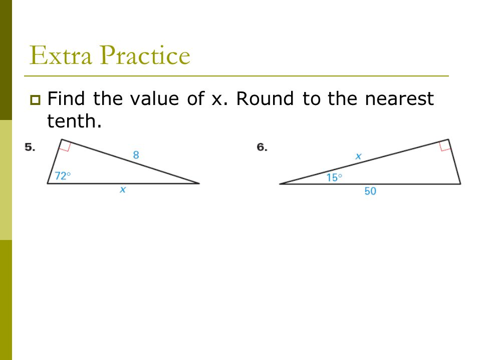 Extra Practice  Find the value of x. Round to the nearest tenth.
