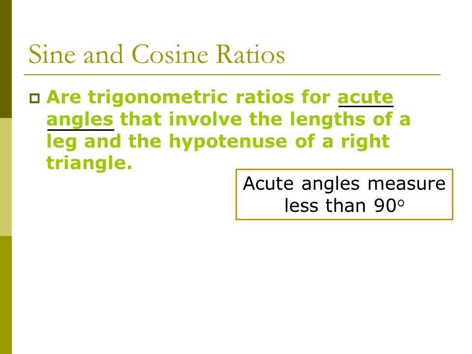 Sine and Cosine Ratios  Are trigonometric ratios for acute angles that involve the lengths of a leg and the hypotenuse of a right triangle.