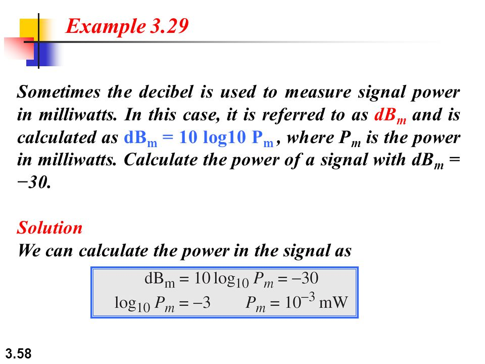 3.58 Sometimes the decibel is used to measure signal power in milliwatts. In this case, it is referred to as dB m and is calculated as dB m = 10 log10