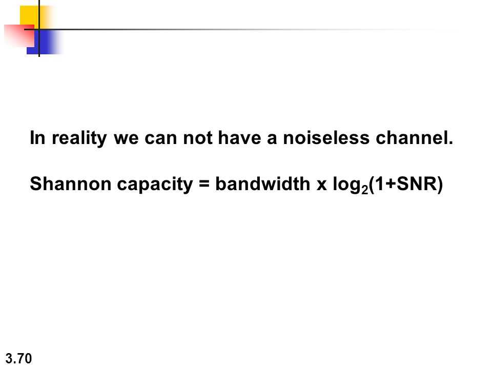 3.70 In reality we can not have a noiseless channel. Shannon capacity = bandwidth x log 2 (1+SNR)