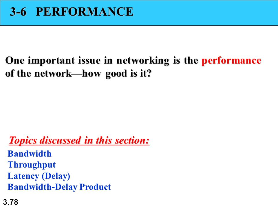3.78 3-6 PERFORMANCE One important issue in networking is the performance of the network—how good is it? Bandwidth Throughput Latency (Delay) Bandwidt