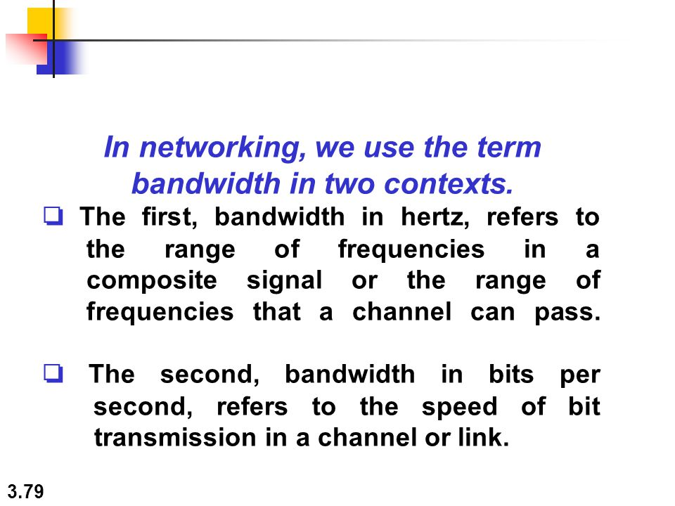 3.79 In networking, we use the term bandwidth in two contexts. ❏ The first, bandwidth in hertz, refers to the range of frequencies in a composite sign