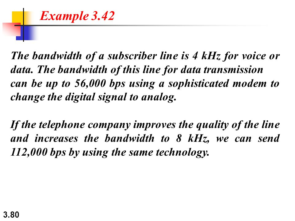 3.80 The bandwidth of a subscriber line is 4 kHz for voice or data. The bandwidth of this line for data transmission can be up to 56,000 bps using a s