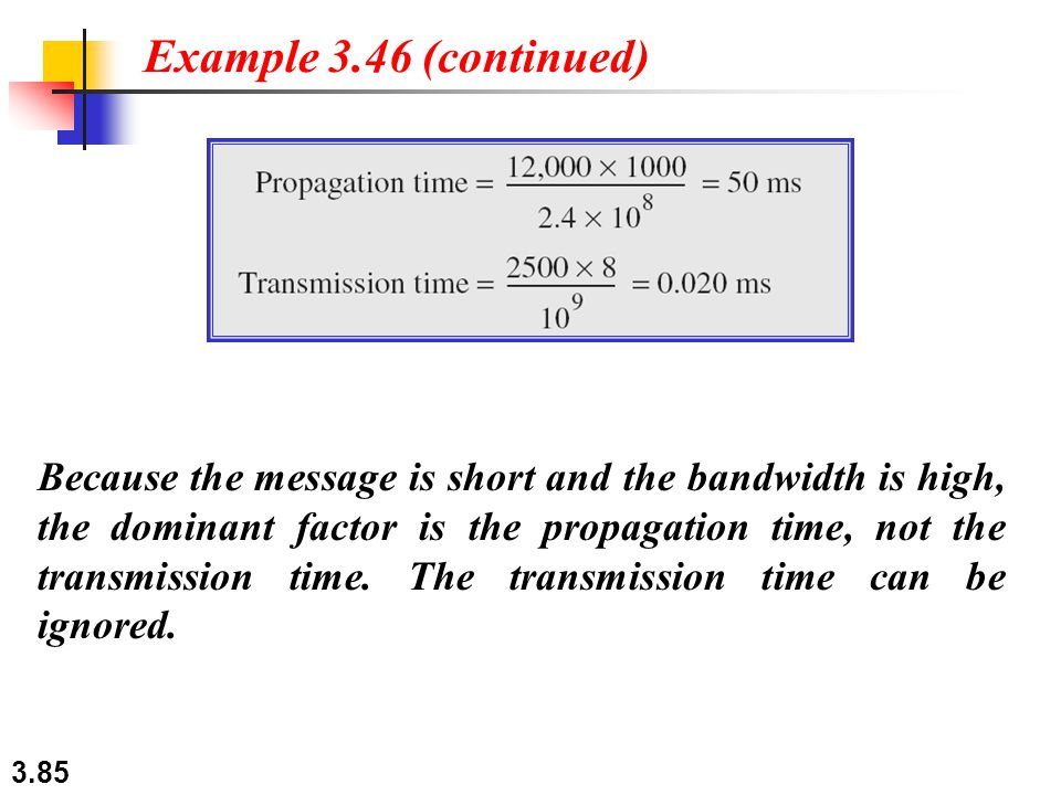 3.85 Because the message is short and the bandwidth is high, the dominant factor is the propagation time, not the transmission time. The transmission