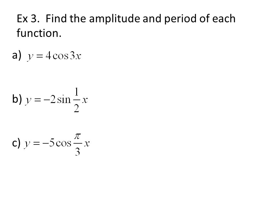 Ex 3. Find the amplitude and period of each function. a) b) c)