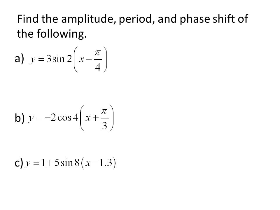 Find the amplitude, period, and phase shift of the following. a) b) c)