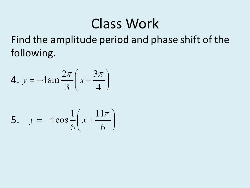 Class Work Find the amplitude period and phase shift of the following. 4. 5.