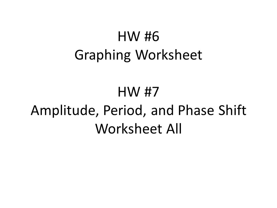 HW #6 Graphing Worksheet HW #7 Amplitude, Period, and Phase Shift Worksheet All