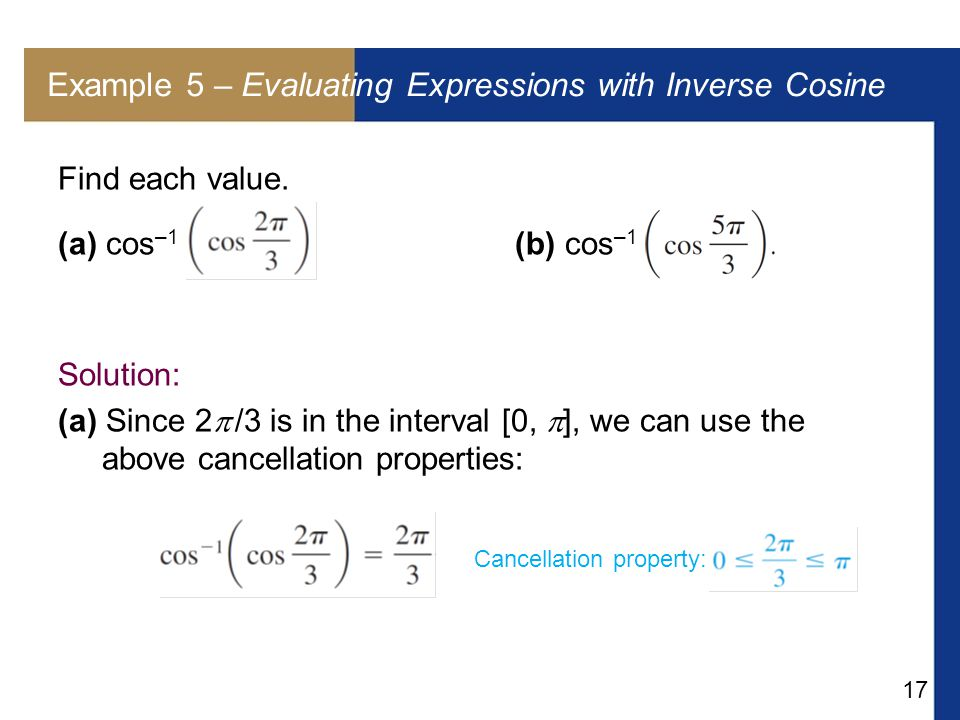 17 Example 5 – Evaluating Expressions with Inverse Cosine Find each value. (a) cos –1 (b) cos –1 Solution: (a) Since 2  /3 is in the interval [0,  ]