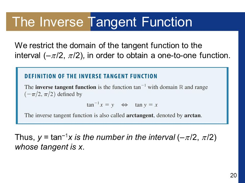 20 The Inverse Tangent Function We restrict the domain of the tangent function to the interval (–  /2,  /2), in order to obtain a one-to-one functio