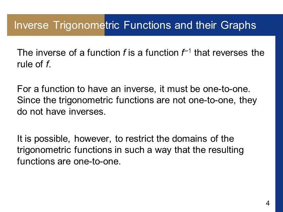4 Inverse Trigonometric Functions and their Graphs The inverse of a function f is a function f –1 that reverses the rule of f. For a function to have