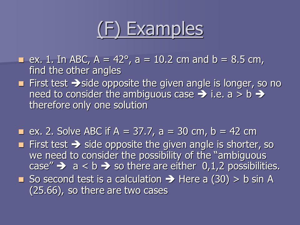 (F) Examples ex. 1. In ABC, A = 42°, a = 10.2 cm and b = 8.5 cm, find the other angles ex. 1. In ABC, A = 42°, a = 10.2 cm and b = 8.5 cm, find the ot