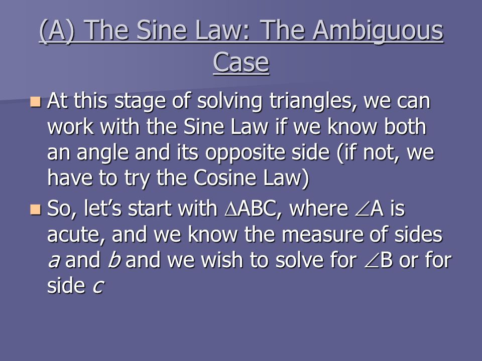 (A) The Sine Law: The Ambiguous Case At this stage of solving triangles, we can work with the Sine Law if we know both an angle and its opposite side (if not, we have to try the Cosine Law) At this stage of solving triangles, we can work with the Sine Law if we know both an angle and its opposite side (if not, we have to try the Cosine Law) So, let's start with  ABC, where  A is acute, and we know the measure of sides a and b and we wish to solve for  B or for side c So, let's start with  ABC, where  A is acute, and we know the measure of sides a and b and we wish to solve for  B or for side c