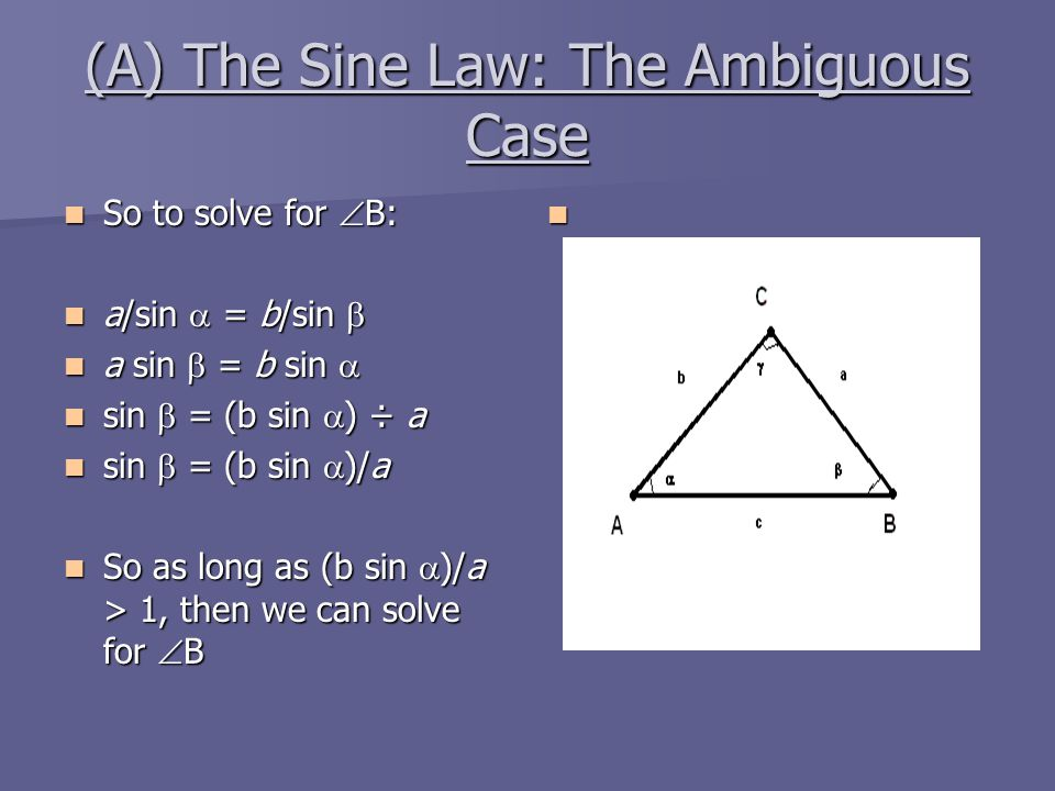 (A) The Sine Law: The Ambiguous Case So to solve for  B: So to solve for  B: a/sin  = b/sin  a/sin  = b/sin  a sin  = b sin  a sin  = b sin 