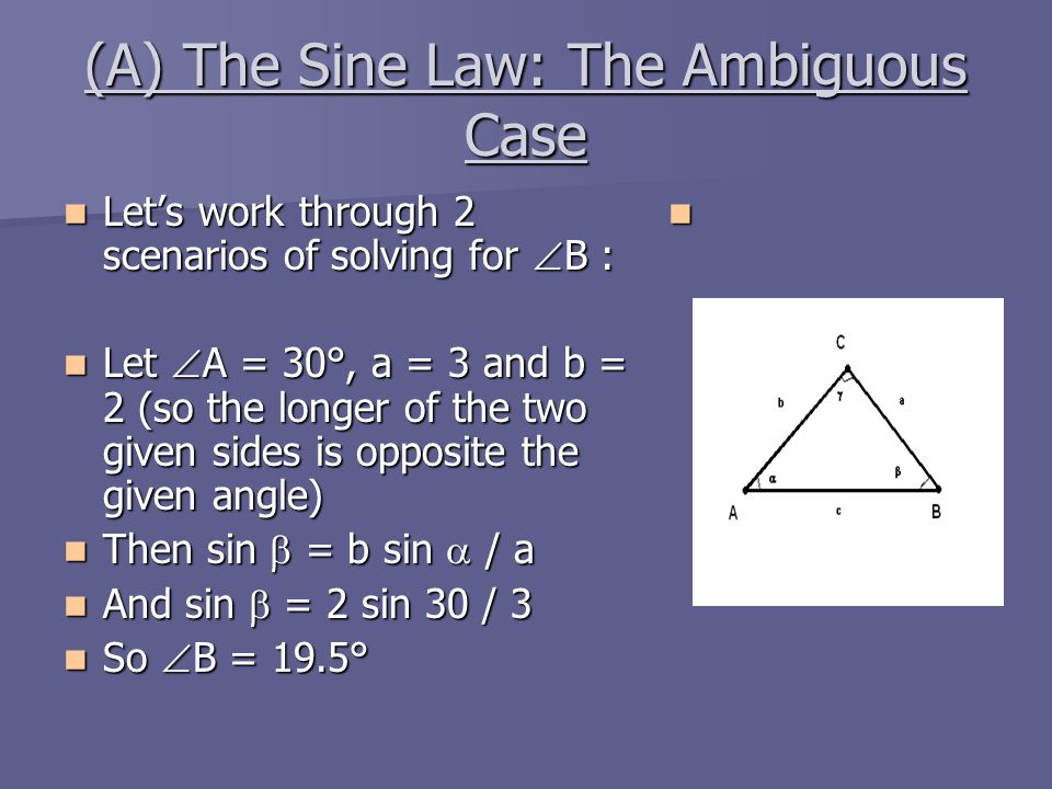(A) The Sine Law: The Ambiguous Case Let's work through 2 scenarios of solving for  B : Let's work through 2 scenarios of solving for  B : Let  A =