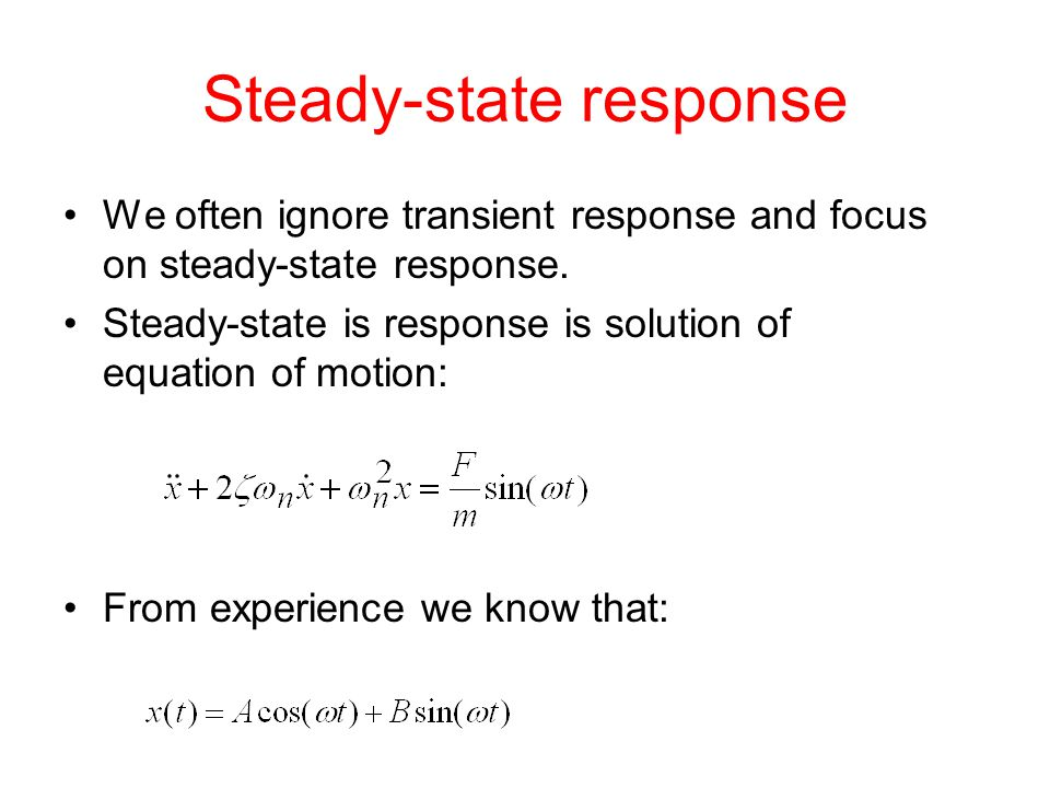 Steady-state response We often ignore transient response and focus on steady-state response. Steady-state is response is solution of equation of motio