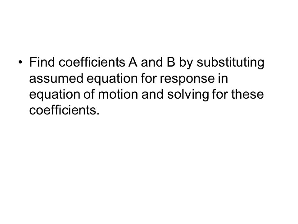 Find coefficients A and B by substituting assumed equation for response in equation of motion and solving for these coefficients.