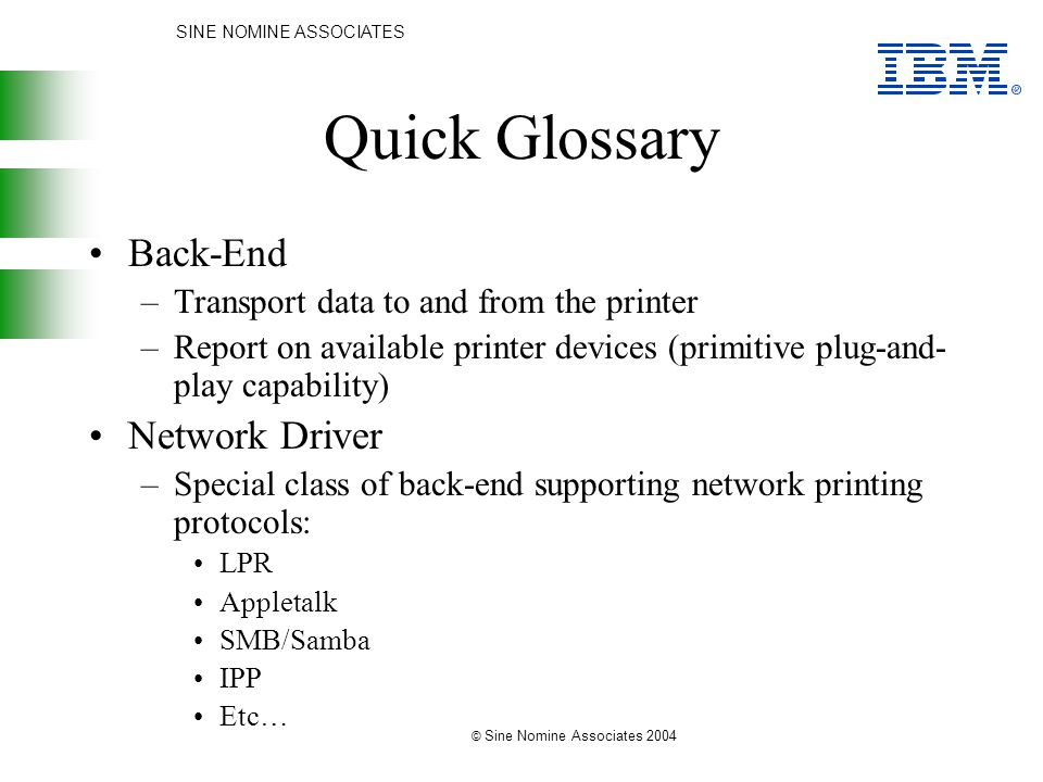 SINE NOMINE ASSOCIATES © Sine Nomine Associates 2004 Quick Glossary Back-End –Transport data to and from the printer –Report on available printer devices (primitive plug-and- play capability) Network Driver –Special class of back-end supporting network printing protocols: LPR Appletalk SMB/Samba IPP Etc…