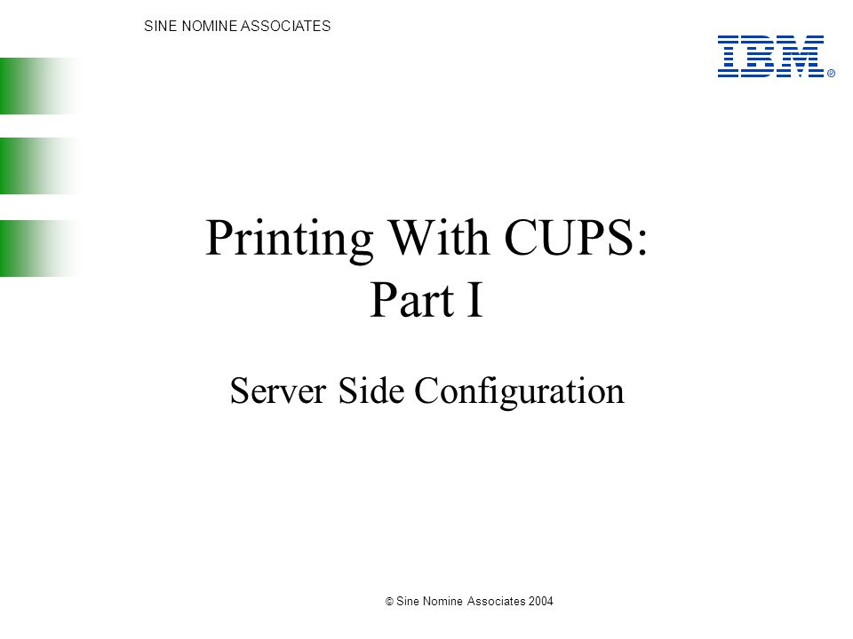 SINE NOMINE ASSOCIATES © Sine Nomine Associates 2004 Printing With CUPS: Part I Server Side Configuration