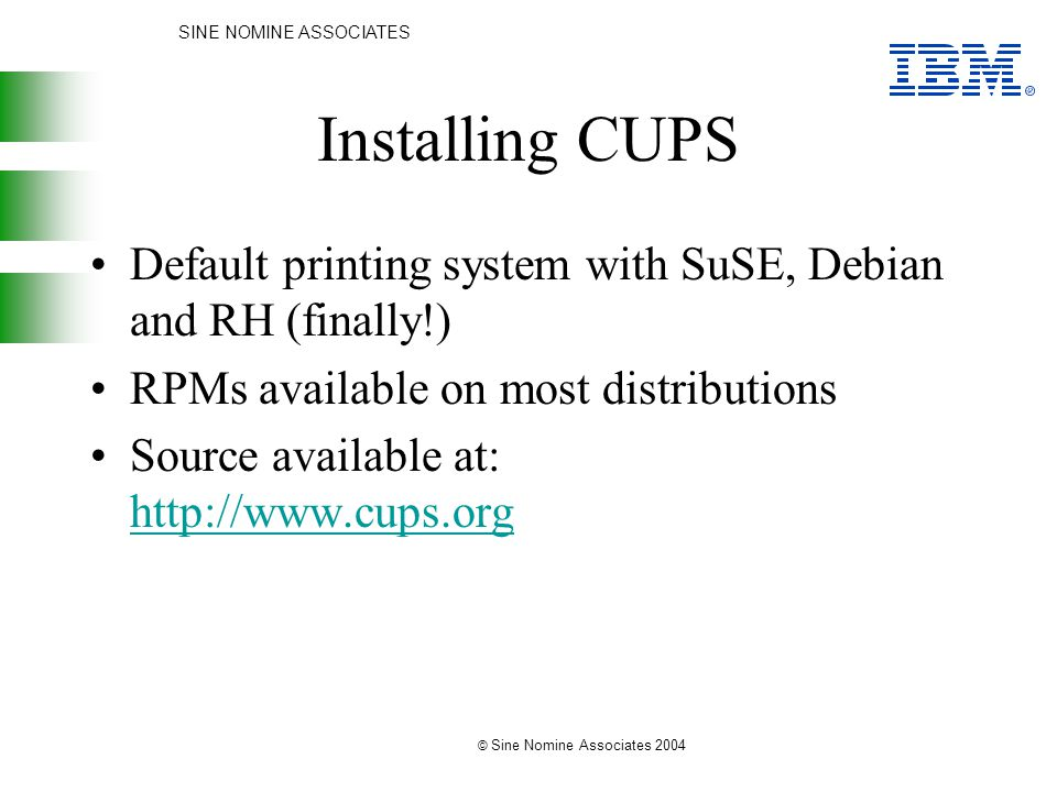 SINE NOMINE ASSOCIATES © Sine Nomine Associates 2004 Installing CUPS Default printing system with SuSE, Debian and RH (finally!) RPMs available on most distributions Source available at: http://www.cups.org http://www.cups.org