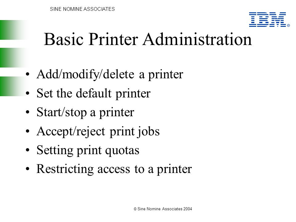 SINE NOMINE ASSOCIATES © Sine Nomine Associates 2004 Basic Printer Administration Add/modify/delete a printer Set the default printer Start/stop a printer Accept/reject print jobs Setting print quotas Restricting access to a printer