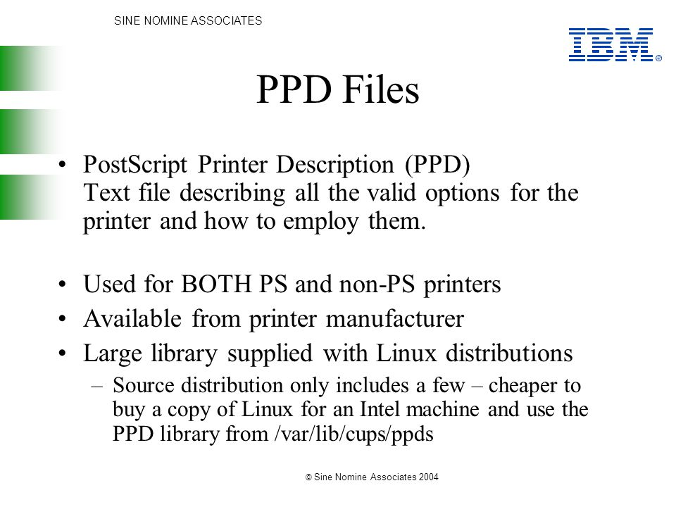 SINE NOMINE ASSOCIATES © Sine Nomine Associates 2004 PPD Files PostScript Printer Description (PPD) Text file describing all the valid options for the printer and how to employ them.