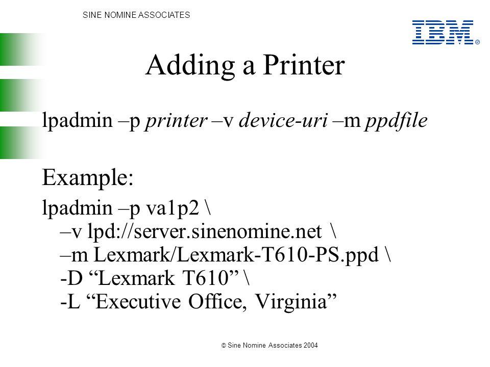 SINE NOMINE ASSOCIATES © Sine Nomine Associates 2004 Adding a Printer lpadmin –p printer –v device-uri –m ppdfile Example: lpadmin –p va1p2 \ –v lpd:/