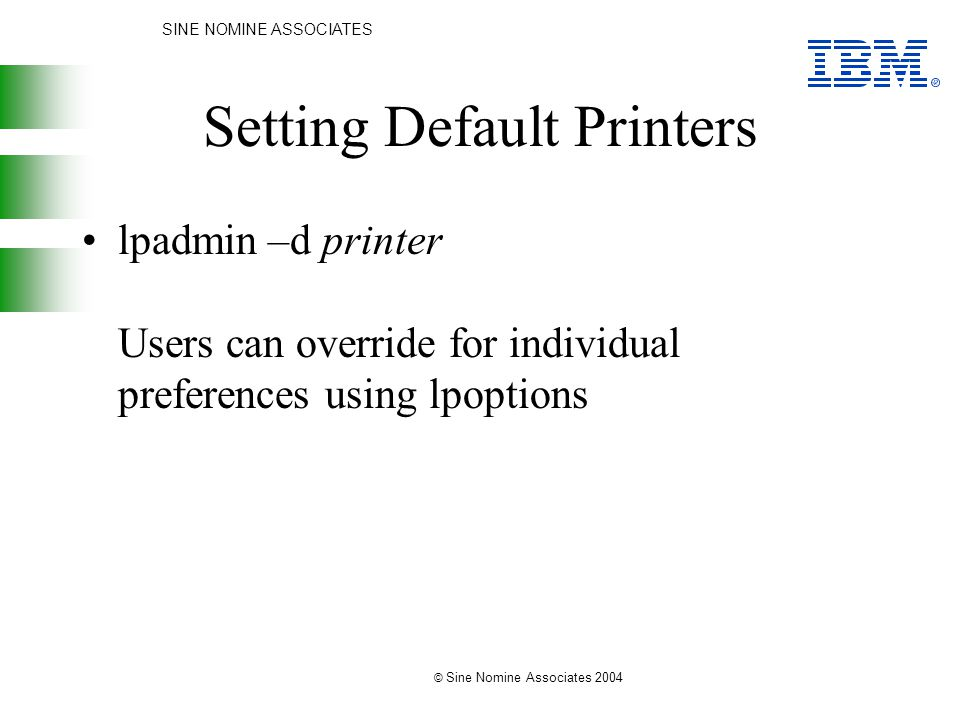SINE NOMINE ASSOCIATES © Sine Nomine Associates 2004 Setting Default Printers lpadmin –d printer Users can override for individual preferences using lpoptions