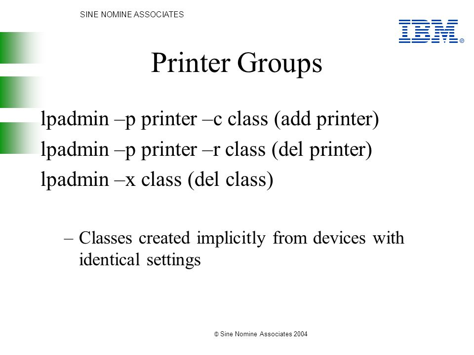 SINE NOMINE ASSOCIATES © Sine Nomine Associates 2004 Printer Groups lpadmin –p printer –c class (add printer) lpadmin –p printer –r class (del printer) lpadmin –x class (del class) –Classes created implicitly from devices with identical settings