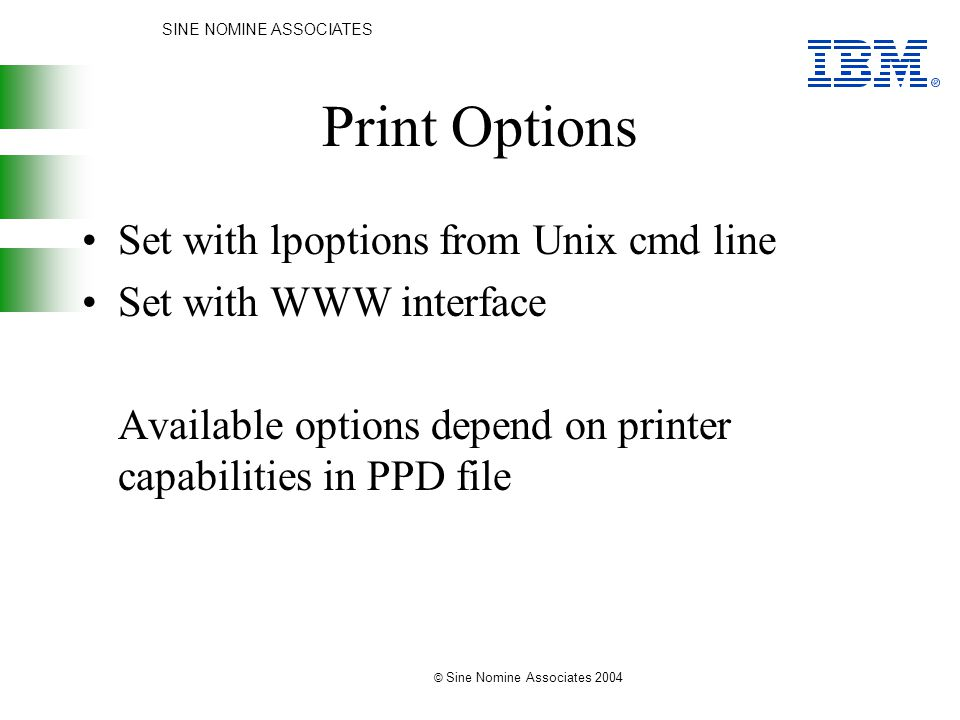 SINE NOMINE ASSOCIATES © Sine Nomine Associates 2004 Print Options Set with lpoptions from Unix cmd line Set with WWW interface Available options depend on printer capabilities in PPD file