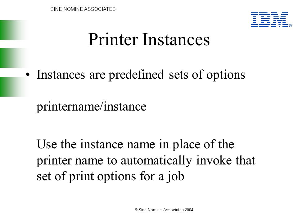 SINE NOMINE ASSOCIATES © Sine Nomine Associates 2004 Printer Instances Instances are predefined sets of options printername/instance Use the instance name in place of the printer name to automatically invoke that set of print options for a job