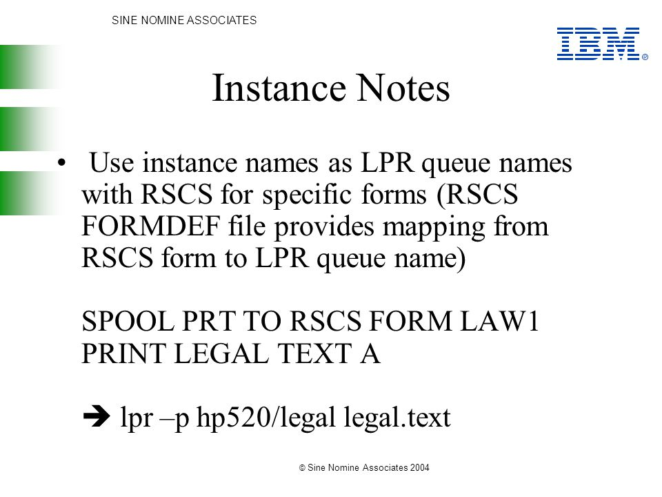 SINE NOMINE ASSOCIATES © Sine Nomine Associates 2004 Instance Notes Use instance names as LPR queue names with RSCS for specific forms (RSCS FORMDEF file provides mapping from RSCS form to LPR queue name) SPOOL PRT TO RSCS FORM LAW1 PRINT LEGAL TEXT A  lpr –p hp520/legal legal.text