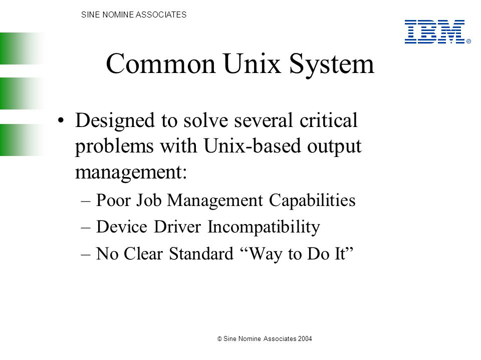 SINE NOMINE ASSOCIATES © Sine Nomine Associates 2004 Common Unix System Designed to solve several critical problems with Unix-based output management: –Poor Job Management Capabilities –Device Driver Incompatibility –No Clear Standard Way to Do It