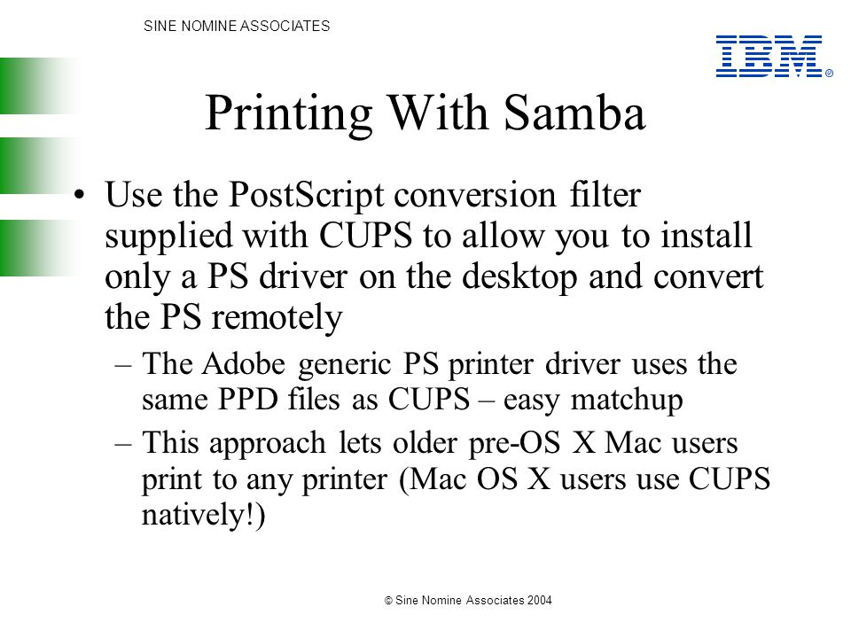 SINE NOMINE ASSOCIATES © Sine Nomine Associates 2004 Printing With Samba Use the PostScript conversion filter supplied with CUPS to allow you to install only a PS driver on the desktop and convert the PS remotely –The Adobe generic PS printer driver uses the same PPD files as CUPS – easy matchup –This approach lets older pre-OS X Mac users print to any printer (Mac OS X users use CUPS natively!)