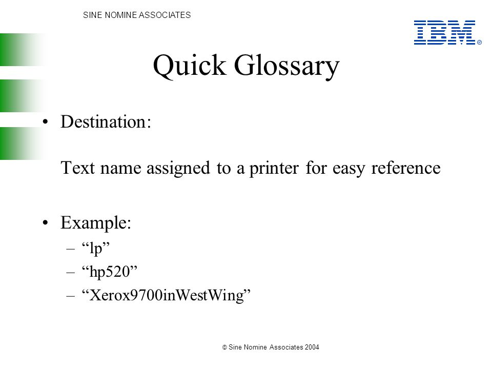 SINE NOMINE ASSOCIATES © Sine Nomine Associates 2004 Quick Glossary Destination: Text name assigned to a printer for easy reference Example: – lp – hp520 – Xerox9700inWestWing