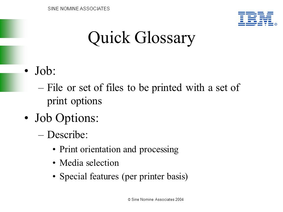 SINE NOMINE ASSOCIATES © Sine Nomine Associates 2004 Quick Glossary Job: –File or set of files to be printed with a set of print options Job Options: –Describe: Print orientation and processing Media selection Special features (per printer basis)