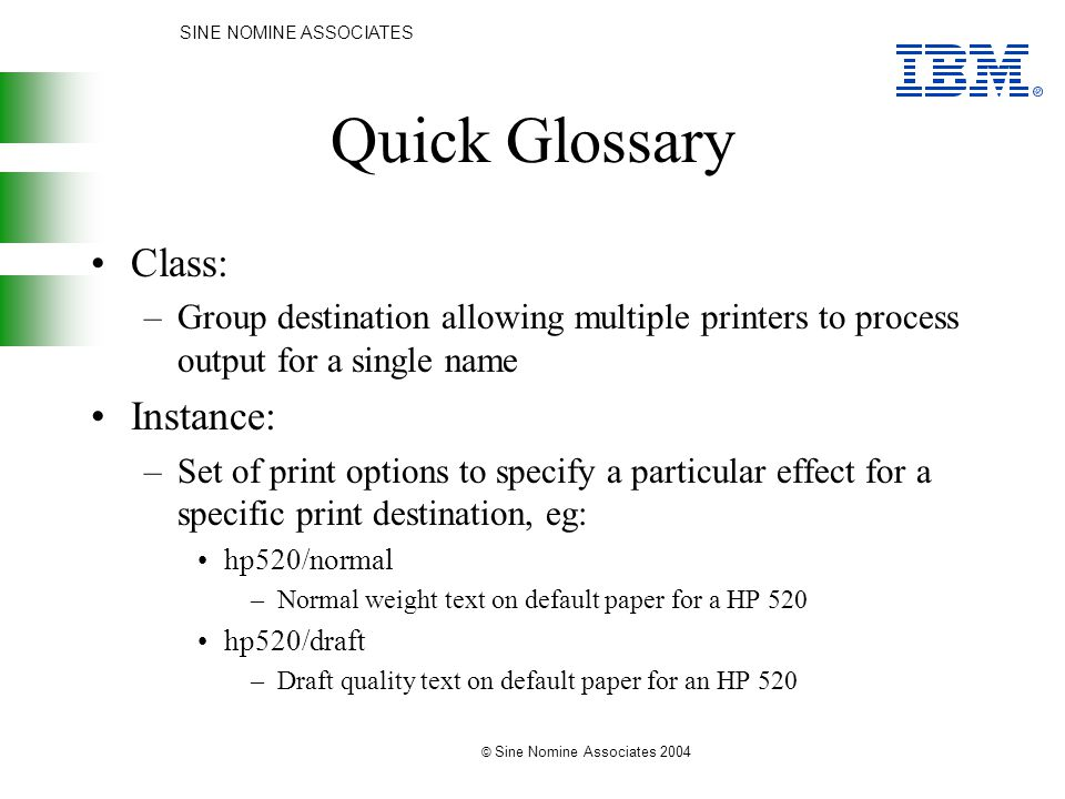 SINE NOMINE ASSOCIATES © Sine Nomine Associates 2004 Quick Glossary Class: –Group destination allowing multiple printers to process output for a single name Instance: –Set of print options to specify a particular effect for a specific print destination, eg: hp520/normal –Normal weight text on default paper for a HP 520 hp520/draft –Draft quality text on default paper for an HP 520