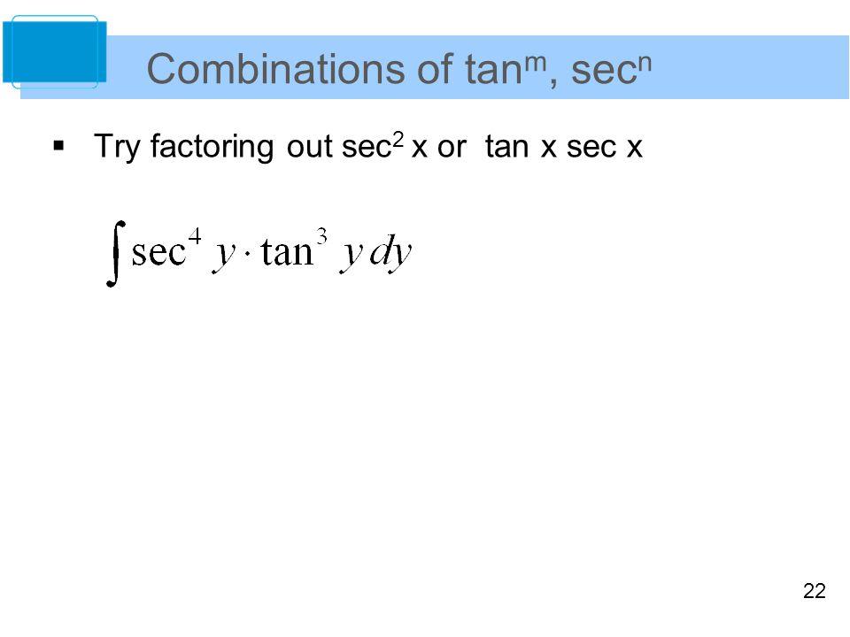 22 Combinations of tan m, sec n  Try factoring out sec 2 x or tan x sec x