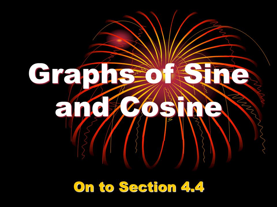 Graphs of Sine and Cosine On to Section 4.4