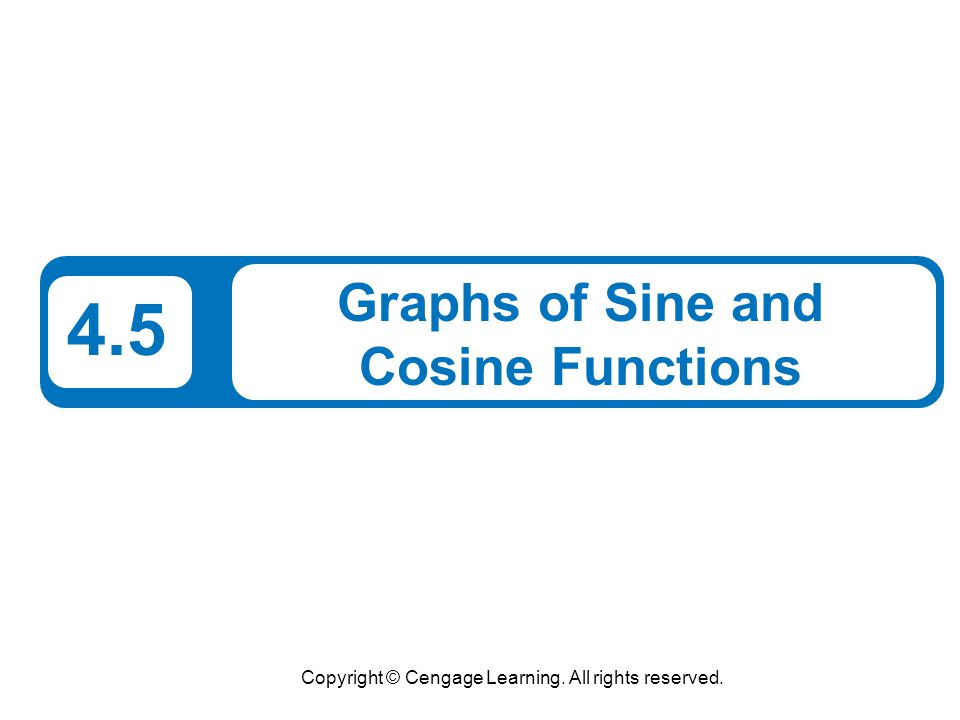 Copyright © Cengage Learning. All rights reserved. 4.5 Graphs of Sine and Cosine Functions
