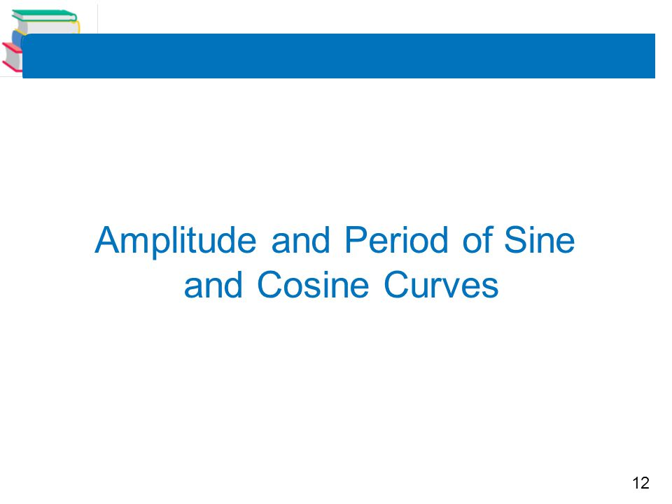 12 Amplitude and Period of Sine and Cosine Curves