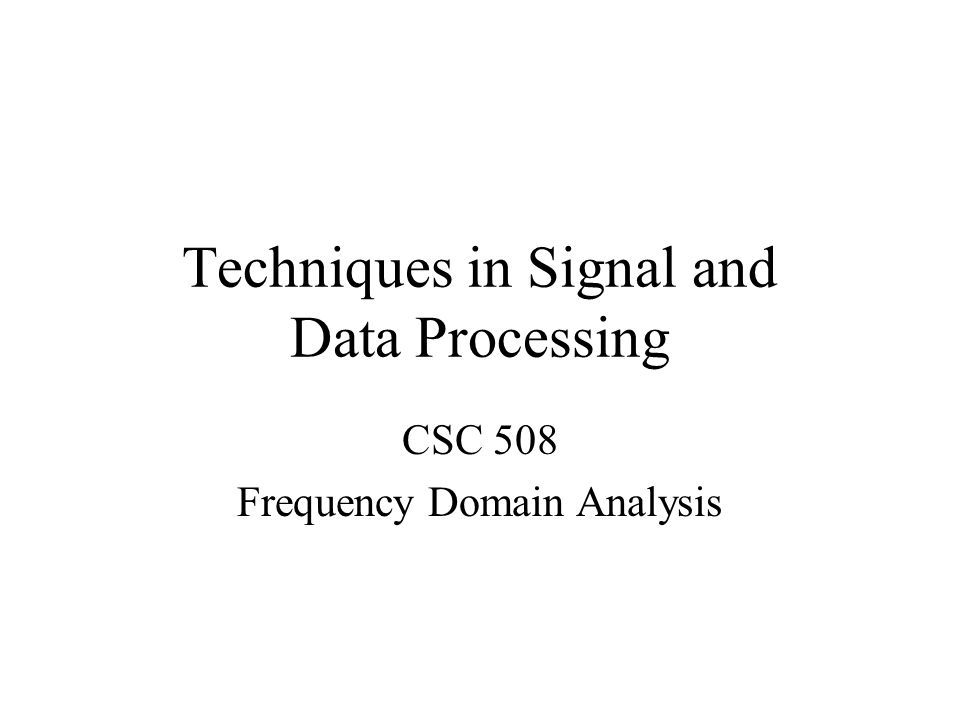 Techniques in Signal and Data Processing CSC 508 Frequency Domain Analysis