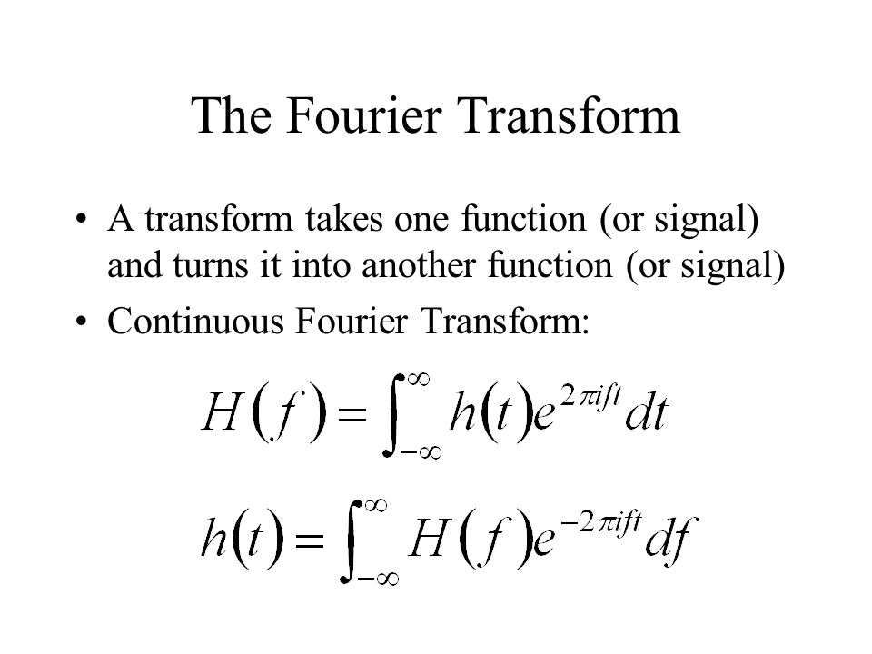 The Fourier Transform A transform takes one function (or signal) and turns it into another function (or signal) Continuous Fourier Transform: