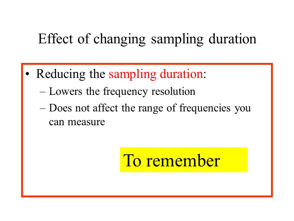 Effect of changing sampling duration Reducing the sampling duration: –Lowers the frequency resolution –Does not affect the range of frequencies you ca