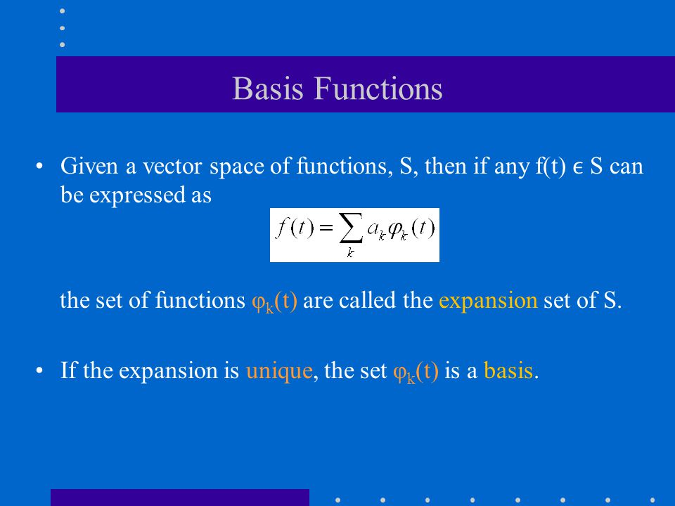 Basis Functions Given a vector space of functions, S, then if any f(t) S can be expressed as the set of functions φ k (t) are called the expansion set