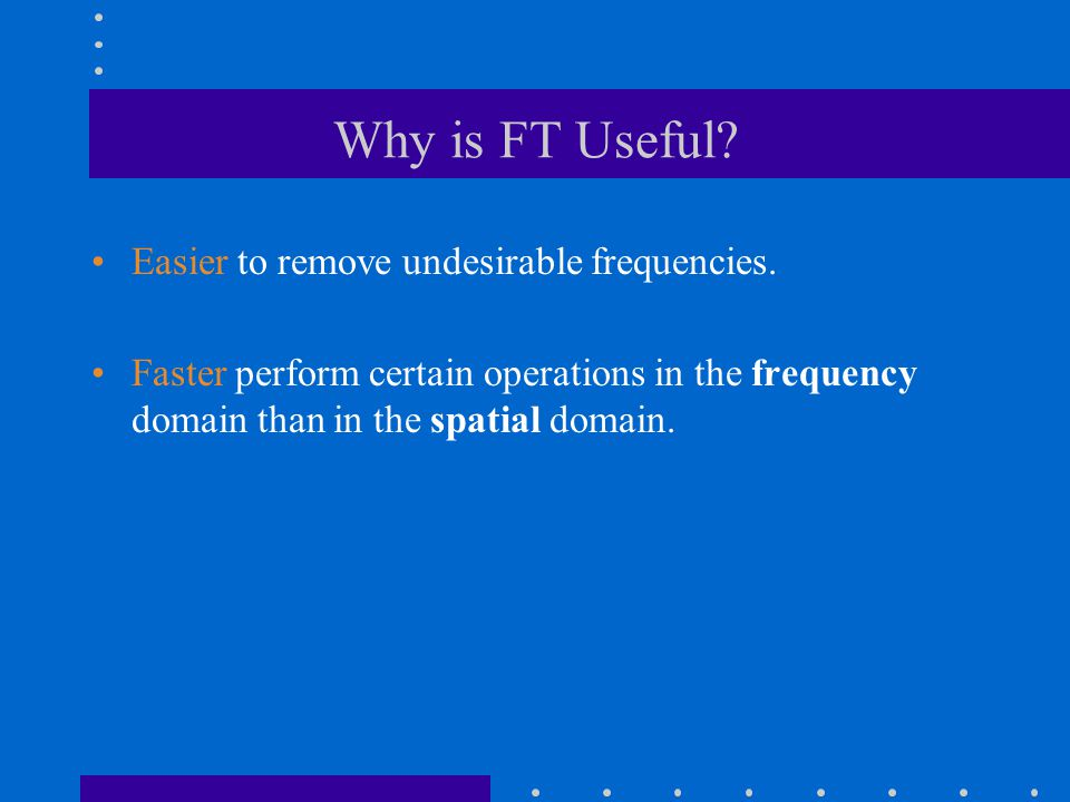 Why is FT Useful? Easier to remove undesirable frequencies. Faster perform certain operations in the frequency domain than in the spatial domain.