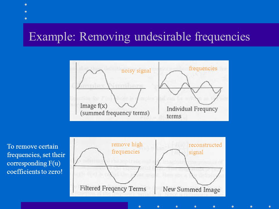 Example: Removing undesirable frequencies remove high frequencies reconstructed signal frequencies noisy signal To remove certain frequencies, set the