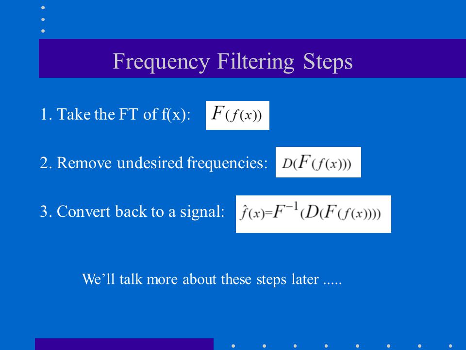 Frequency Filtering Steps 1. Take the FT of f(x): 2. Remove undesired frequencies: 3. Convert back to a signal: We'll talk more about these steps late