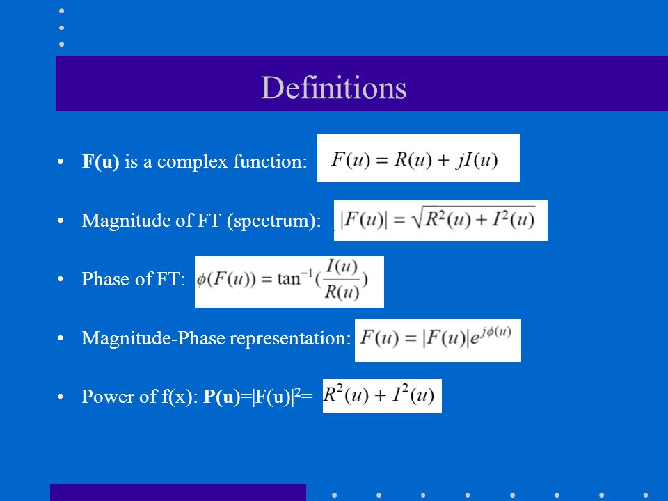 Definitions F(u) is a complex function: Magnitude of FT (spectrum): Phase of FT: Magnitude-Phase representation: Power of f(x): P(u)=|F(u)| 2 =