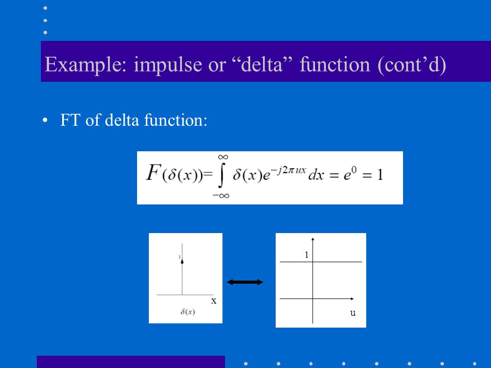 "Example: impulse or ""delta"" function (cont'd) FT of delta function: 1 u x"